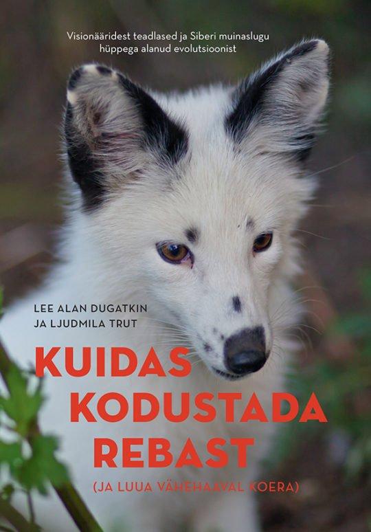 Kuidas kodustada rebast (ja luua vähehaaval koera) | Lee Alan Dugatkin,Ljudmila Trut | Varrak